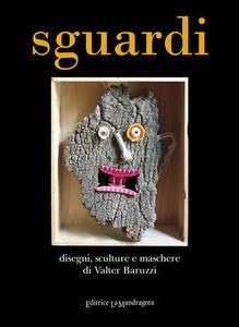 Sguardi. Disegni, sculture e maschere di Valter Baruzzi. Ediz. illustrata