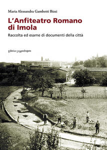 L' anfiteatro romano di Imola. Raccolta di esame di documenti della città