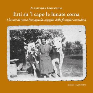 Erti su 'l capo le lunate corna. I bovini di razza romagnola, orgoglio della famiglia contadina. Ediz. integrale