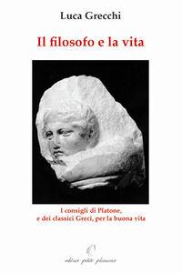 Il filosofo e la vita. I consigli di Platone, e dei classici greci, per la buona vita