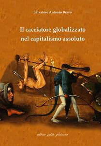 Il cacciatore globalizzato nel capitalismo assoluto - Antonio Salvatore Bravo - copertina