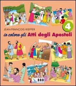 Io coloro. Vol. 4: Gli atti degli Apostoli. - Jean-François Kieffer - copertina