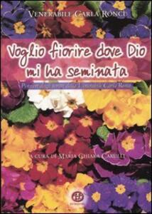 Voglio fiorire dove Dio mi ha seminata. Pensieri dagli scritti della venerabile Carla Ronci - Carla Ronci - copertina