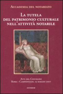 La tutela del patrimonio culturale nell'attività notarile. Atti del convegno (Roma, 25 maggio 2007)