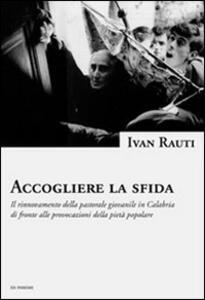 Accogliere la sfida. Il rinnovamento della pastorale giovanile in Calabria di fronte alle provocazioni della pietà popolare - Ivan Rauti - copertina