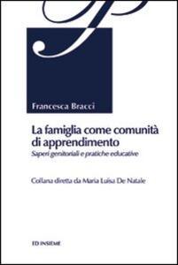 La famiglia come comunità di apprendimento. Saperi genitoriali e pratiche educative - Francesca Bracci - copertina