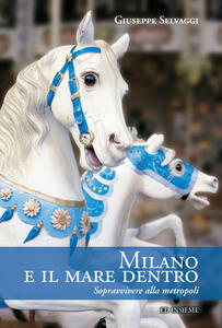 Milano e il mare dentro. Sopravvivere alla metropoli - Giuseppe Selvaggi - copertina