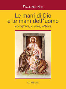 Le mani di dio e le mani dell'uomo. Accogliere, curare, offrire - Francesco Neri - copertina