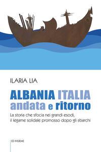 Libro Albania Italia andata e ritorno. La storia che sfocia nei grandi esodi, il legame solidale promosso dopo gli sbarchi Ilaria Lia