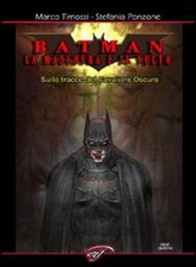 Batman. La maschera e il volto. Sulle tracce del cavaliere oscuro - Marco Timossi,Stefania Ponzone - copertina