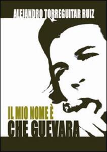 Il mio nome è Che Guevara - Alejandro Ruiz Torreguitart - copertina