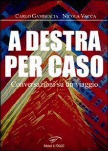A destra per caso. Conversazioni su un viaggio - Carlo Gambescia,Nicola Vacca - copertina