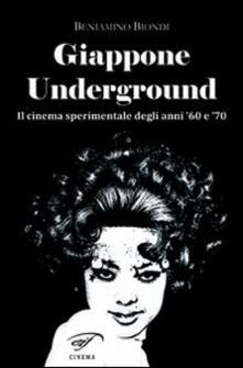 Giappone underground. Il cinema sperimentale degli anni '60 e '70 - Beniamino Biondi - copertina