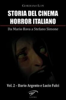 Storia del cinema horror italiano. Da Mario Bava a Stefano Simone. Vol. 2: Dario Argento e Lucio Fulci. - Gordiano Lupi - copertina