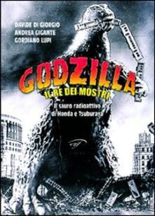Godzilla. Il re dei mostri. Il sauro radioattivo di Honda e Tsuburaya - Gordiano Lupi,Davide Di Giorgio,Andrea Gigante - copertina