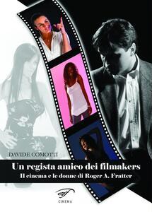 Un regista amico dei filmakers. Il cinema e le donne di Roger A. Fratter - Davide Comotti - copertina