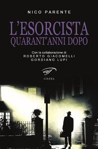 L' esorcista. Quarant'anni dopo - Nico Parente,Gordiano Lupi,Roberto Giacomelli - copertina