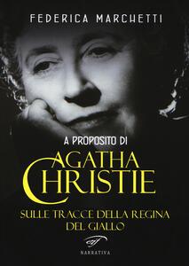 A proposito di Agatha Christie. Sulle tracce della regina del giallo - Federica Marchetti - copertina