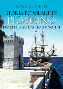 Storia popolare di Piombino. Dagli etruschi ai giorni nostri - Gordiano Lupi - copertina