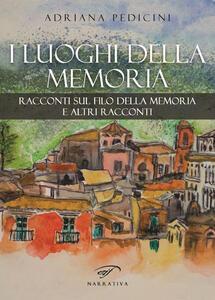 I luoghi della memoria. Racconti sul filo della memoria e altri racconti - Adriana Pedicini - copertina