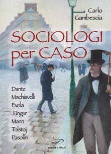 Sociologi per caso. Dante, Machiavelli, Evola, Jünger, Mann, Tolstoj, Pasolini - Carlo Gambescia - copertina