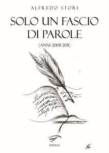 Solo un fascio di parole (anni 2008-2011) - Alfredo Stori - copertina