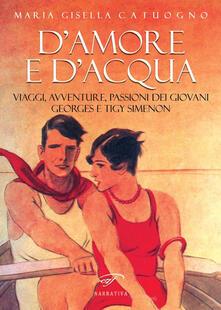 D'amore e d'acqua. Viaggi, avventure, passioni dei giovani Georges e Tigy Simenon - Maria Gisella Catuogno - copertina
