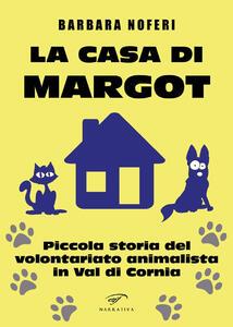 La casa di Margot. Piccola storia del volontariato animalista in Val di Cornia - Barbara Noferi - copertina