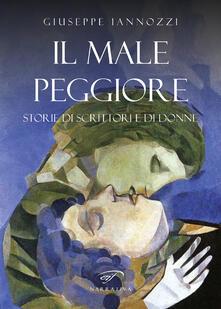 Il male peggiore. Storie di scrittori e di donne - Giuseppe Iannozzi - copertina