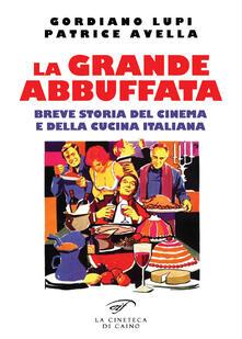 La grande abbuffata. Breve storia del cinema e della cucina italiana - Gordiano Lupi,Patrice Avella - copertina