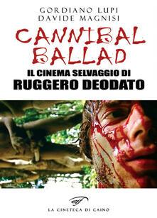 Cannibal ballad. Il cinema selvaggio di Ruggero Deodato - Gordiano Lupi,Davide Magnisi - copertina