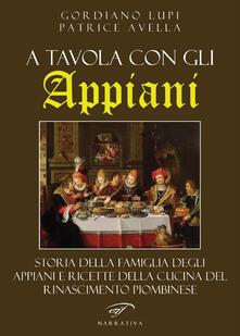 A tavola con gli Appiani. Storia della famiglia degli Appiani e ricette della cucina del rinascimento piombinese - Gordiano Lupi,Patrice Avella - copertina