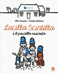 Libro Lucilla Scintilla e il porcello nascosto. Ediz. a colori Alex Cousseau