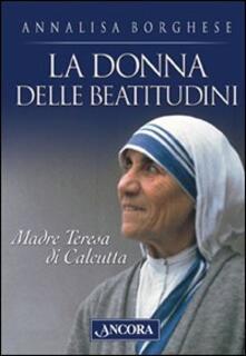 La donna delle beatitudini. Madre Teresa di Calcutta - Annalisa Borghese - copertina