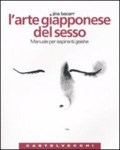 Libro L' arte giapponese del sesso. Manuale per aspiranti geishe Jina Bacarr