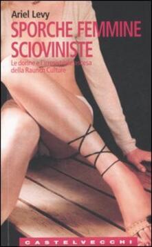 Sporche femmine scioviniste. Le donne e l'irresistibile ascesa della Raunch Culture - Ariel Levy - copertina