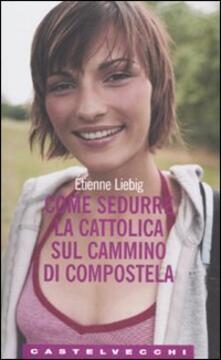 Come sedurre la cattolica sul cammino di Compostela - Étienne Liebig - copertina