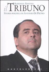 Libro Il tribuno. Storia politica di Antonio Di Pietro Alberico Giostra