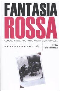 Libro Fantasia rossa. Come gli intellettuali hanno inventato il mito di Cuba Iván de la Nuez