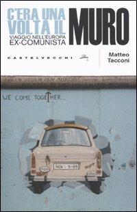 C'era una volta il muro. Viaggio nell'europa ex-comunista - Tacconi Matteo - wuz.it