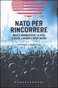 Nato per rincorrere. Bruce Springsteen, la vita, il rock, l'amore e nient'altro