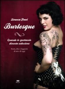 Burlesque. Quando lo spettacolo diventa seduzione. Storie, dive e leggende di ieri e di oggi.pdf