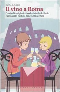 Il vino a Roma. Guida alle migliori aziende vinicole del Lazio e ai locali in cui bere bene nella capitale - Slawka G. Scarso - copertina