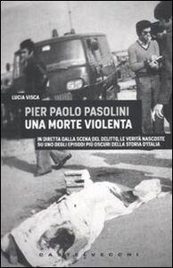 Libro Pier Paolo Pasolini. Una morte violenta. In diretta dalla scena del delitto, le verità nascoste su uno degli episodi più oscuri nella storia d'Italia Lucia Visca