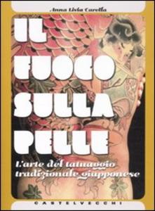 Libro Il fuoco sulla pelle. L'arte del tatuaggio tradizionale giapponese Anna L. Carella