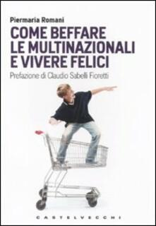 Come beffare le multinazionali e vivere felici - Piermaria Romani - copertina