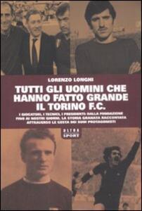 Libro Tutti gli uomini che hanno fatto grande il Torino F.C. Lorenzo Longhi