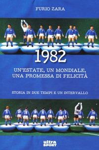 1982. Un'estate, un mondiale, una promessa di felicità. Storia in due tempi e un intervallo - Zara Furio - wuz.it