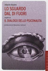 Libro Lo sguardo dal di fuori seguito da «Il dialogo dello psiconauta». Ediz. illustrata Alberto Boatto