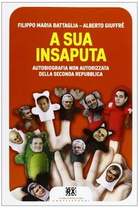 Libro A sua insaputa. Autobiografia non autorizzata della seconda Repubblica Filippo Maria Battaglia , Alberto Giuffrè